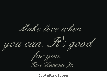 Kurt Vonnegut, Jr. image quotes - Make love when you can. it's good for you.  - Love sayings