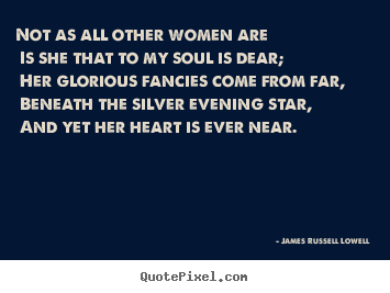 Not as all other women are is she that to my soul is dear;.. James Russell Lowell greatest love quotes