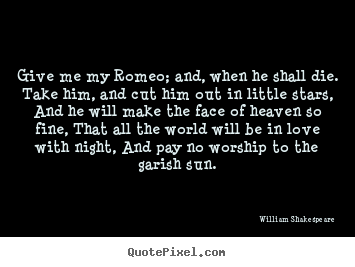 Design picture quotes about love - Give me my romeo; and, when he shall die. take him, and cut..