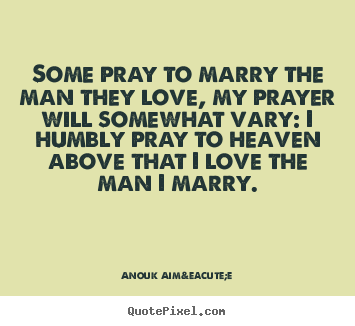 Anouk Aimée picture quotes - Some pray to marry the man they love, my prayer will somewhat.. - Love quotes