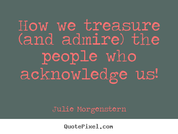 Quotes about love - How we treasure (and admire) the people..