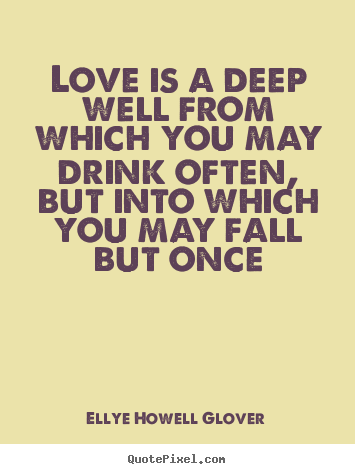 Make picture quote about love - Love is a deep well from which you may drink often,..