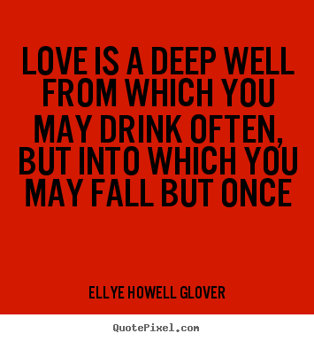 Love is a deep well from which you may drink often, but into which you.. Ellye Howell Glover famous love quote