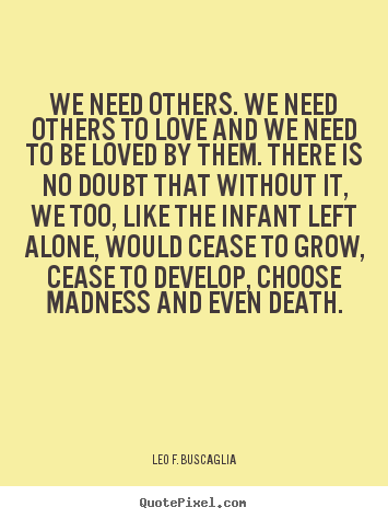 Love quotes - We need others. we need others to love and we need to be loved..