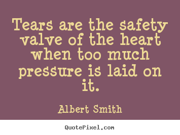 Sayings about love - Tears are the safety valve of the heart when too much pressure..