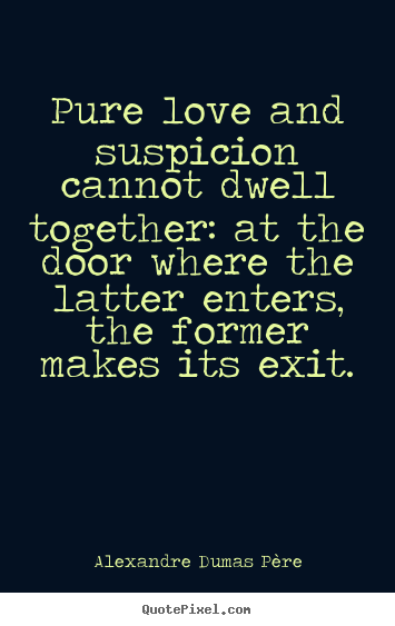 Alexandre Dumas Père picture quotes - Pure love and suspicion cannot dwell together: at the door where the.. - Love quote