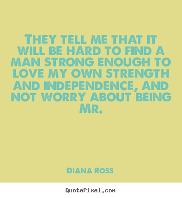 They tell me that it will be hard to find a man.. Diana Ross famous love quotes
