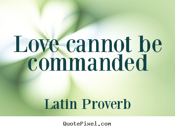Diy picture quotes about love - Love cannot be commanded