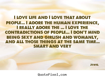 Love quote - I love life and i love that about people... i adore the human..