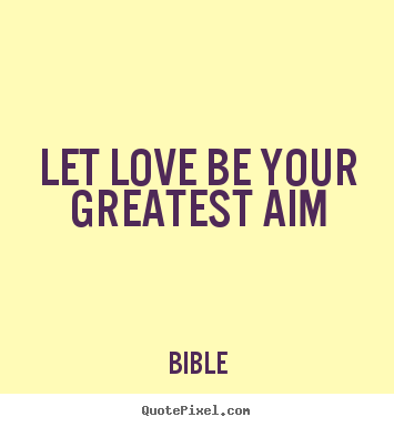 Let love be your greatest aim Bible  love quote