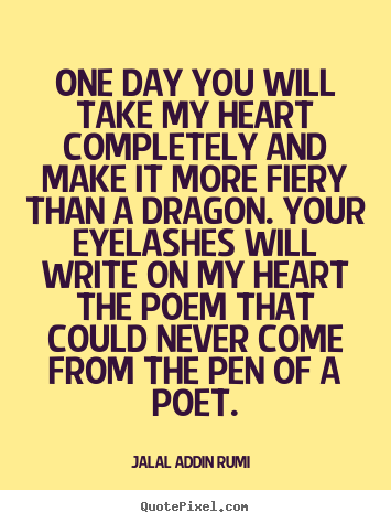 Love quotes - One day you will take my heart completely and make it more fiery than..