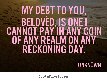 Quotes about love - My debt to you, belovèd, is one i cannot pay in any coin of..