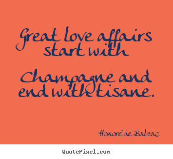 How to design picture quote about love - Great love affairs start with champagne and end with tisane.