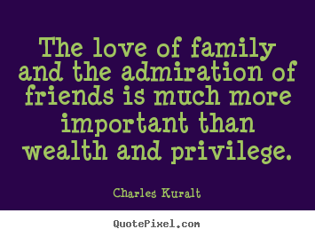 Love quote - The love of family and the admiration of..