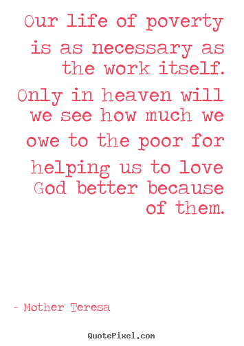 Mother Teresa picture quotes - Our life of poverty is as necessary as the work itself. only in heaven.. - Love quotes