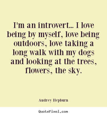 Quotes about love - I'm an introvert... i love being by myself, love being outdoors, love..