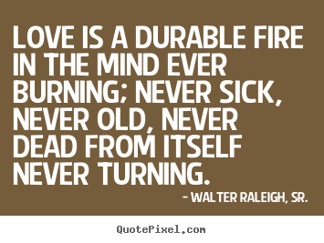 Walter Raleigh, Sr. photo quotes - Love is a durable fire in the mind ever burning; never sick,.. - Love quotes