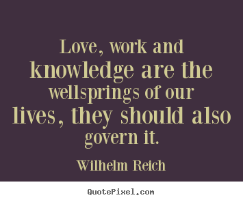 Love, work and knowledge are the wellsprings.. Wilhelm Reich best love quotes