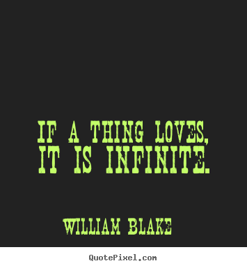 William Blake image quotes - If a thing loves, it is infinite. - Love quote