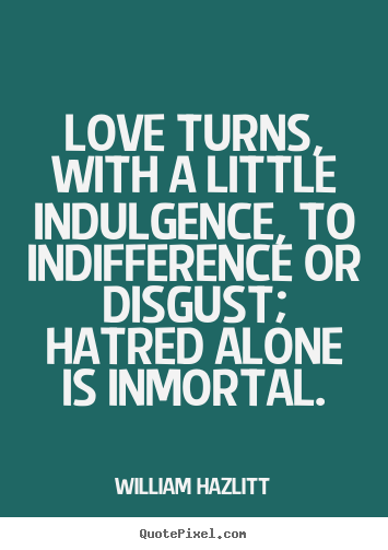 Quotes about love - Love turns, with a little indulgence, to..