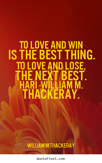 William M Thackeray picture sayings - To love and win is the best thing. to love and lose, the next.. - Love quotes