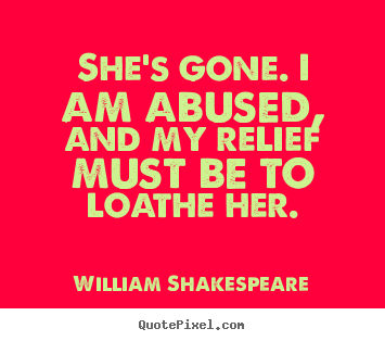 William Shakespeare picture quote - She's gone. i am abused, and my relief must be to loathe her. - Love quote