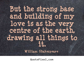 William Shakespeare  picture quote - But the strong base and building of my love is as the.. - Love quotes