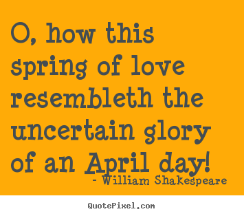 William Shakespeare  picture quotes - O, how this spring of love resembleth the uncertain glory of an april.. - Love quotes