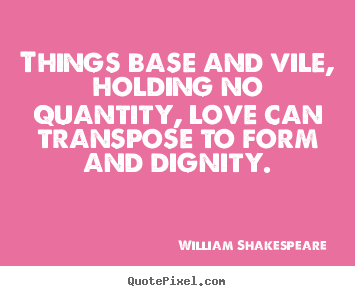 Things base and vile, holding no quantity, love can transpose.. William Shakespeare   love quotes