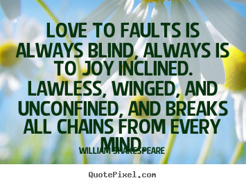 Love to faults is always blind, always is to.. William Shakespeare great love quotes