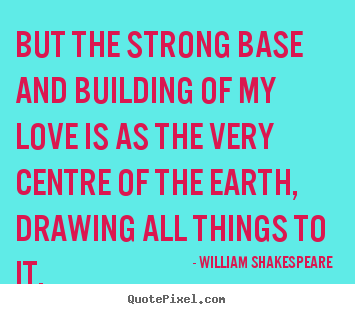 Love quote - But the strong base and building of my love is..