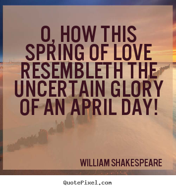 Quote about love - O, how this spring of love resembleth the uncertain glory..
