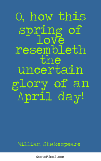 Love quotes - O, how this spring of love resembleth the uncertain glory of an april..