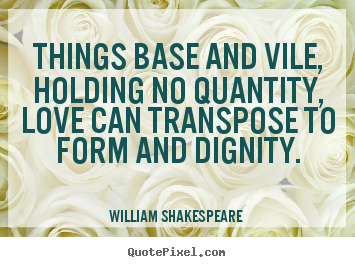Things base and vile, holding no quantity, love can transpose to form.. William Shakespeare  greatest love sayings