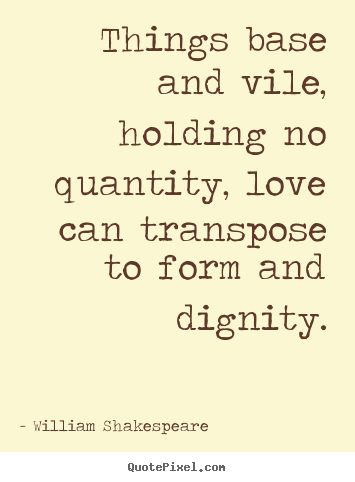 Quote about love - Things base and vile, holding no quantity, love..