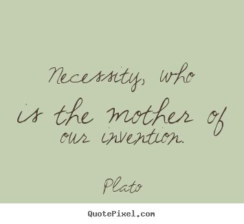 Necessity, who is the mother of our invention. Plato  motivational quotes