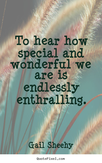 Gail Sheehy photo quote - To hear how special and wonderful we are is endlessly enthralling. - Motivational quotes