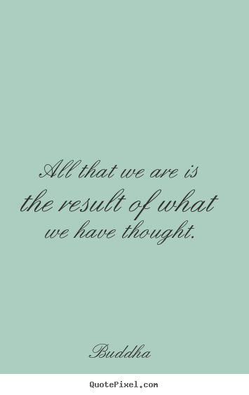 Motivational quotes - All that we are is the result of what we have thought.