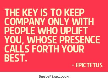 Epictetus picture quote - The key is to keep company only with people who uplift you, whose presence.. - Motivational quote