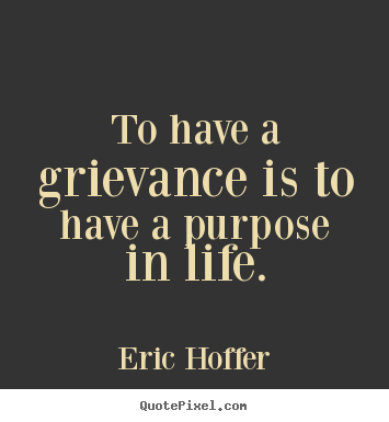 To have a grievance is to have a purpose in life. Eric Hoffer greatest motivational sayings