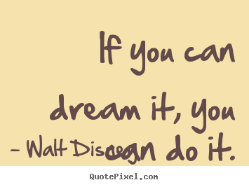 If you can dream it, you can do it. Walt Disney great motivational quotes