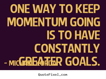 Create your own picture quotes about motivational - One way to keep momentum going is to have constantly greater goals.