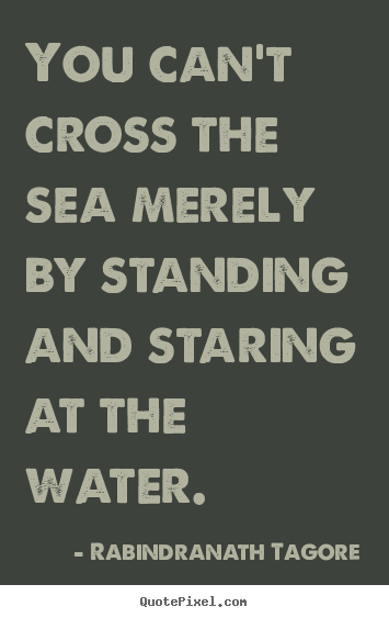 Quotes about motivational - You can't cross the sea merely by standing and staring at the water.