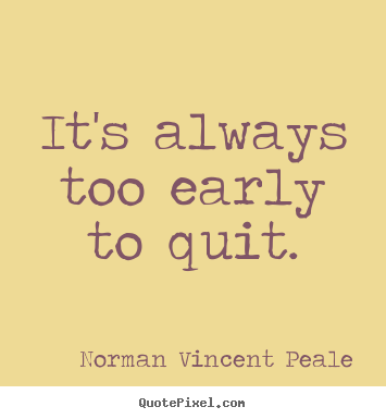 Norman Vincent Peale picture sayings - It's always too early to quit. - Motivational quotes