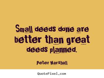 Small deeds done are better than great deeds.. Peter Marshall  motivational quotes