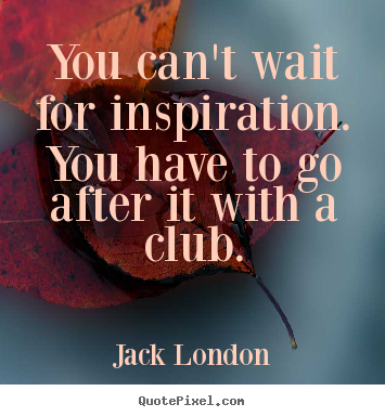 You can't wait for inspiration. you have to go after.. Jack London good motivational quotes