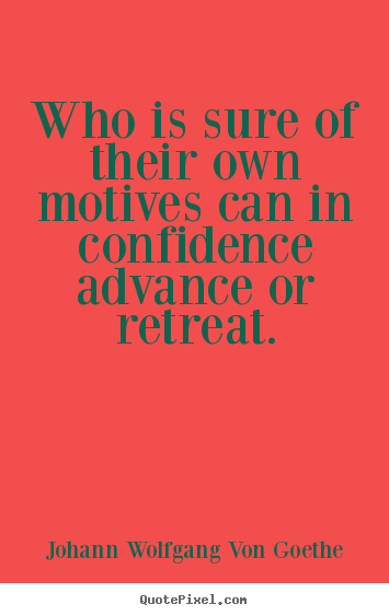 Johann Wolfgang Von Goethe picture quotes - Who is sure of their own motives can in confidence.. - Motivational quotes