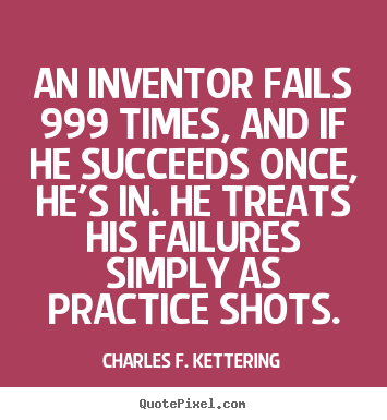 Charles F. Kettering picture quote - An inventor fails 999 times, and if he succeeds once, he's in. he treats.. - Motivational quotes
