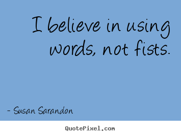 Motivational quote - I believe in using words, not fists.