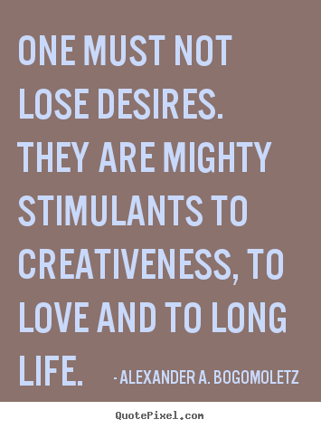 Alexander A. Bogomoletz picture quotes - One must not lose desires. they are mighty stimulants to creativeness,.. - Motivational quotes